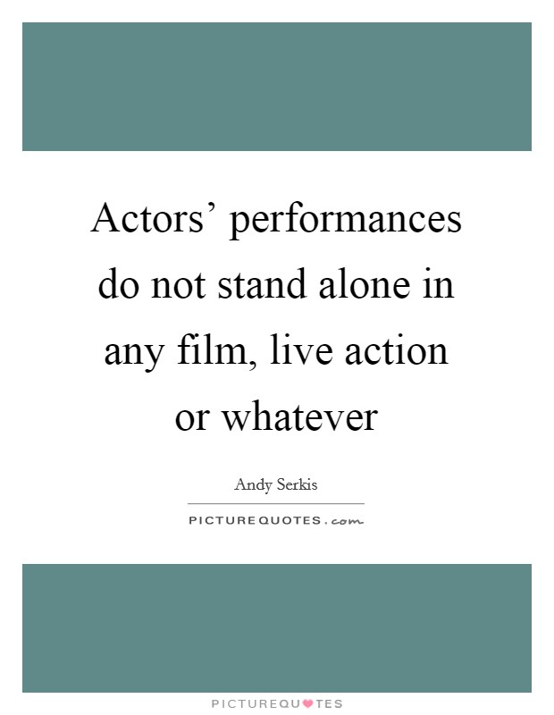 Actors' performances do not stand alone in any film, live action or whatever Picture Quote #1