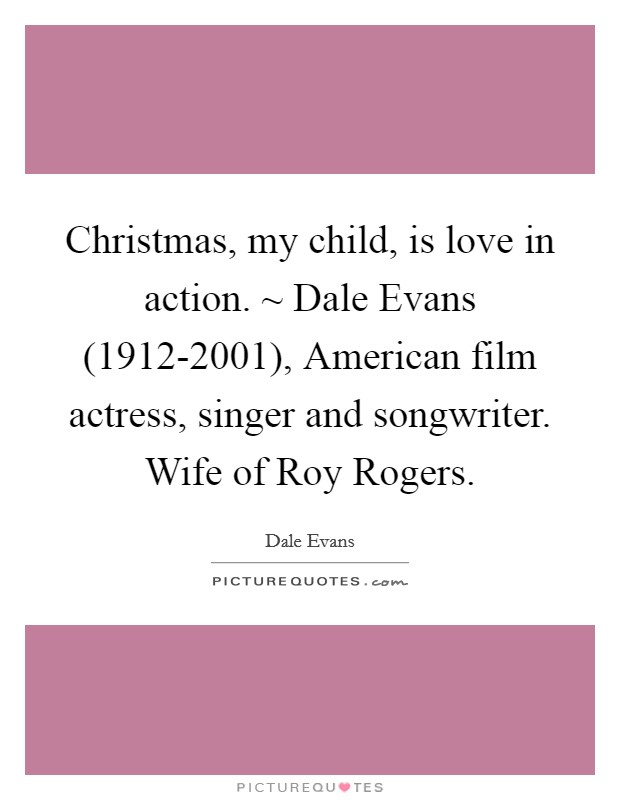 Christmas, my child, is love in action. ~ Dale Evans (1912-2001), American film actress, singer and songwriter. Wife of Roy Rogers Picture Quote #1