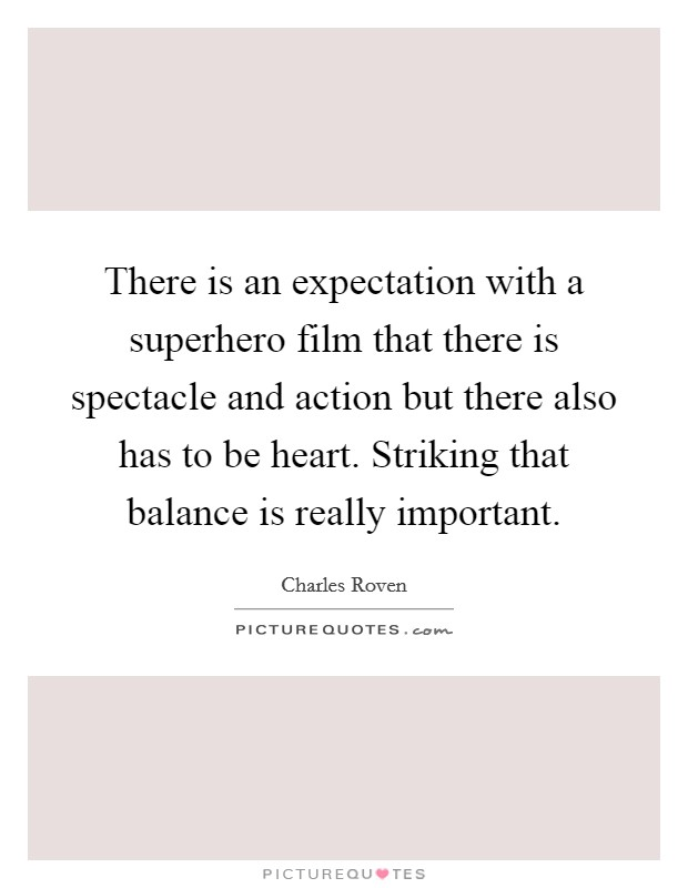 There is an expectation with a superhero film that there is spectacle and action but there also has to be heart. Striking that balance is really important Picture Quote #1