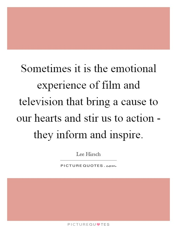 Sometimes it is the emotional experience of film and television that bring a cause to our hearts and stir us to action - they inform and inspire Picture Quote #1
