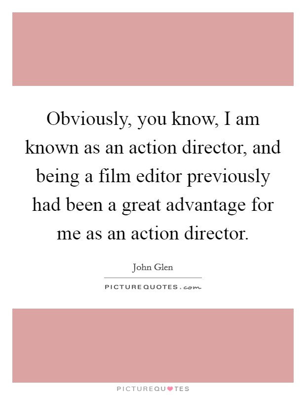 Obviously, you know, I am known as an action director, and being a film editor previously had been a great advantage for me as an action director Picture Quote #1