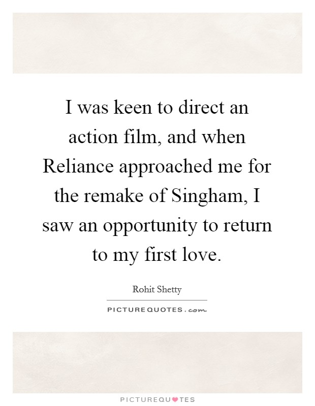 I was keen to direct an action film, and when Reliance approached me for the remake of Singham, I saw an opportunity to return to my first love Picture Quote #1