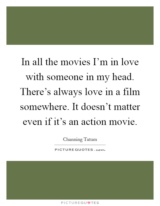 In all the movies I'm in love with someone in my head. There's always love in a film somewhere. It doesn't matter even if it's an action movie Picture Quote #1