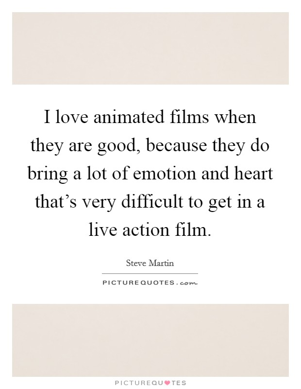 I love animated films when they are good, because they do bring a lot of emotion and heart that's very difficult to get in a live action film Picture Quote #1