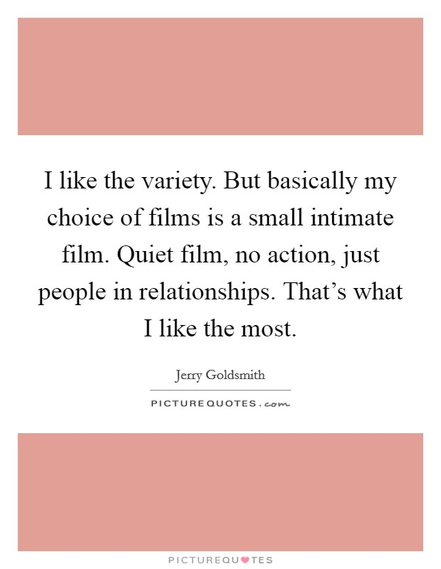 I like the variety. But basically my choice of films is a small intimate film. Quiet film, no action, just people in relationships. That's what I like the most Picture Quote #1
