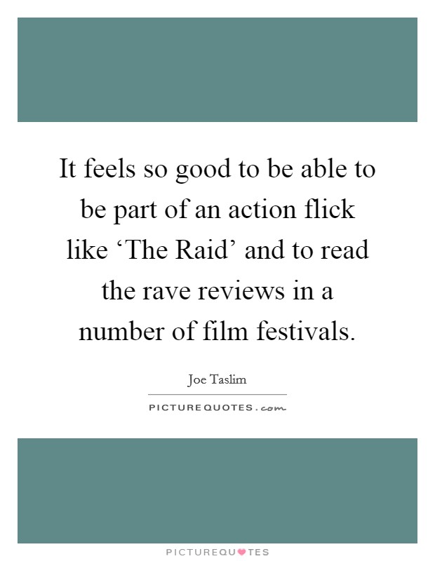 It feels so good to be able to be part of an action flick like 'The Raid' and to read the rave reviews in a number of film festivals Picture Quote #1