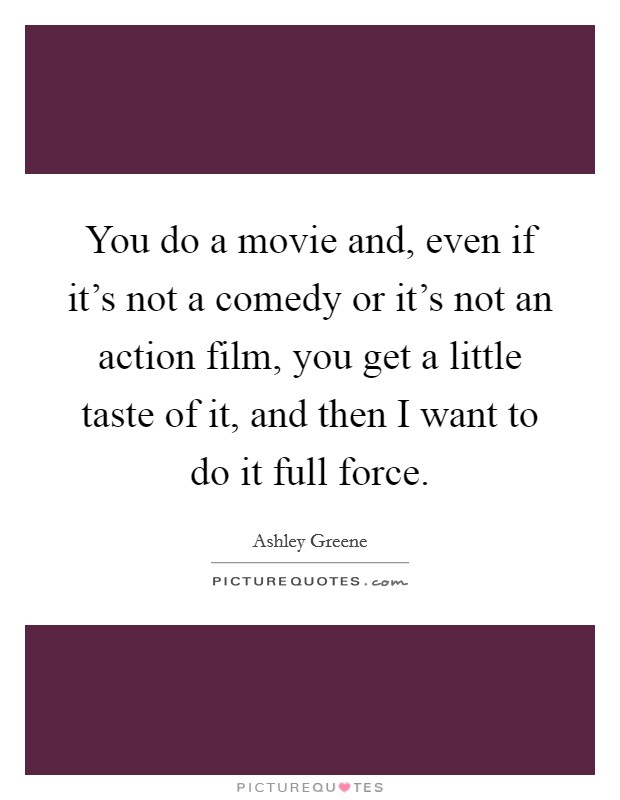 You do a movie and, even if it's not a comedy or it's not an action film, you get a little taste of it, and then I want to do it full force Picture Quote #1