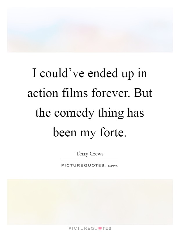 I could've ended up in action films forever. But the comedy thing has been my forte Picture Quote #1