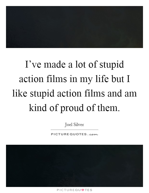 I've made a lot of stupid action films in my life but I like stupid action films and am kind of proud of them Picture Quote #1