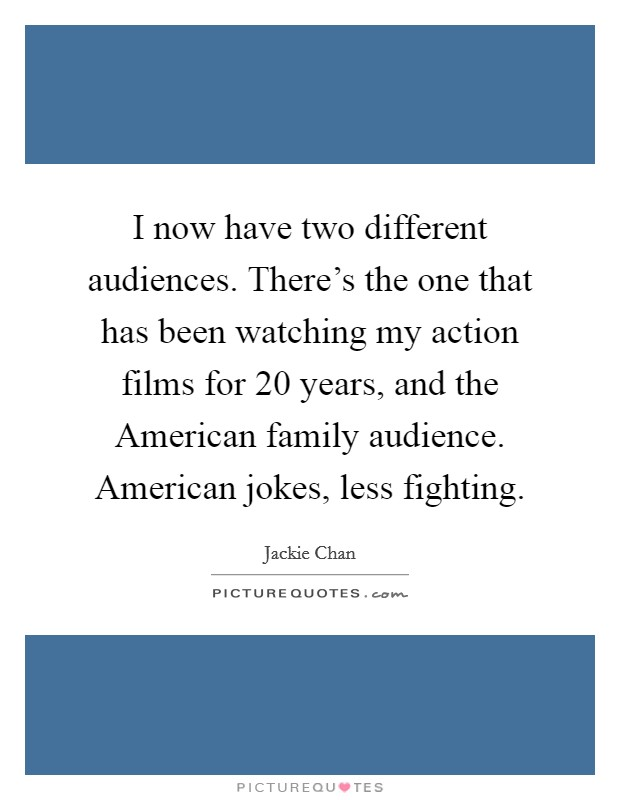 I now have two different audiences. There's the one that has been watching my action films for 20 years, and the American family audience. American jokes, less fighting Picture Quote #1