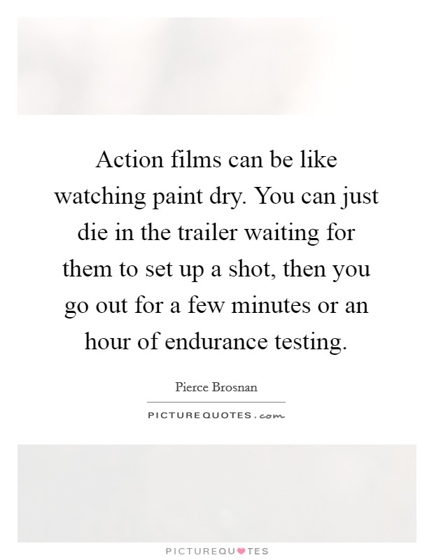 Action films can be like watching paint dry. You can just die in the trailer waiting for them to set up a shot, then you go out for a few minutes or an hour of endurance testing Picture Quote #1