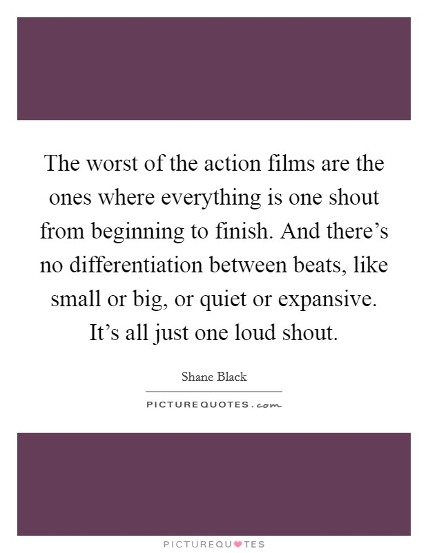 The worst of the action films are the ones where everything is one shout from beginning to finish. And there's no differentiation between beats, like small or big, or quiet or expansive. It's all just one loud shout Picture Quote #1