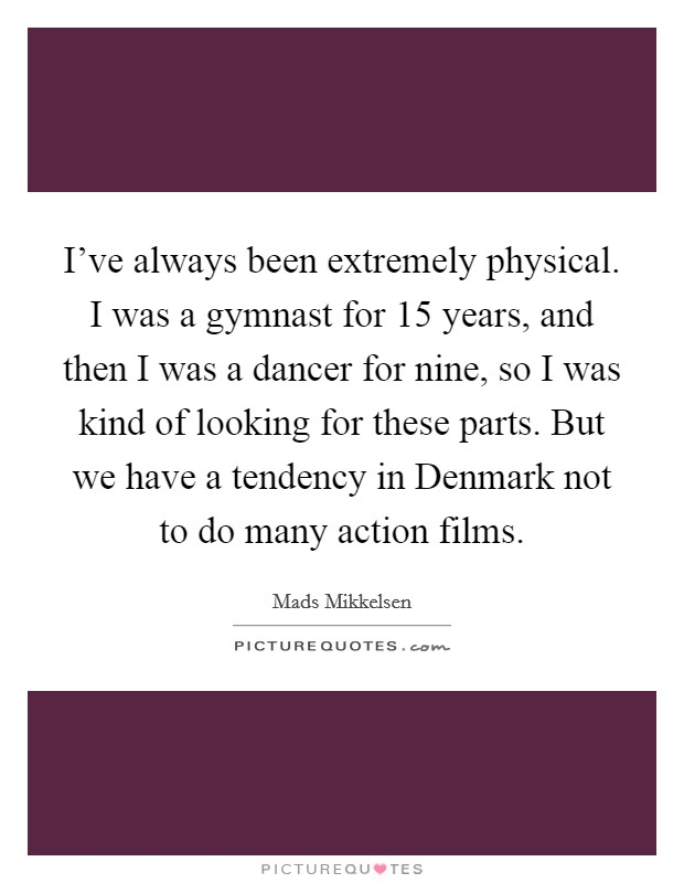 I've always been extremely physical. I was a gymnast for 15 years, and then I was a dancer for nine, so I was kind of looking for these parts. But we have a tendency in Denmark not to do many action films Picture Quote #1
