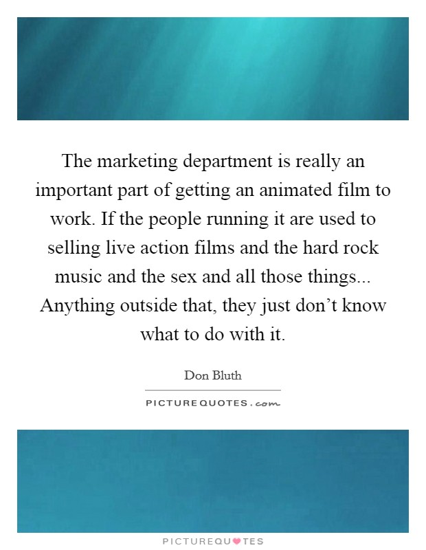 The marketing department is really an important part of getting an animated film to work. If the people running it are used to selling live action films and the hard rock music and the sex and all those things... Anything outside that, they just don't know what to do with it Picture Quote #1