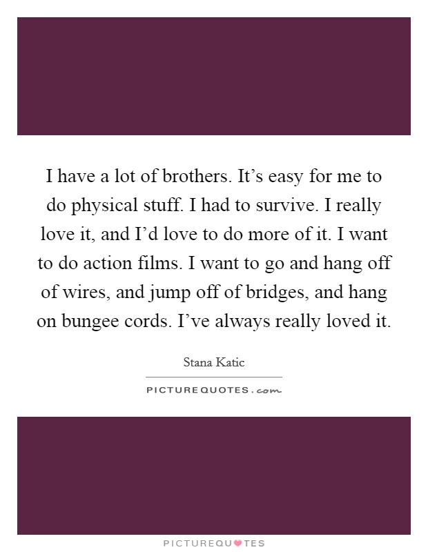 I have a lot of brothers. It's easy for me to do physical stuff. I had to survive. I really love it, and I'd love to do more of it. I want to do action films. I want to go and hang off of wires, and jump off of bridges, and hang on bungee cords. I've always really loved it Picture Quote #1