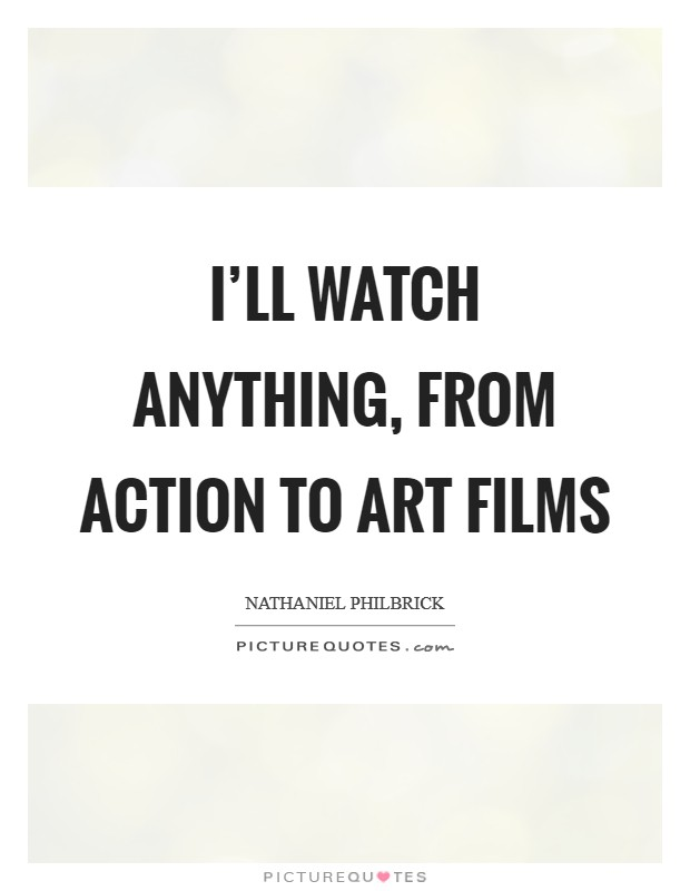 I'll watch anything, from action to art films Picture Quote #1
