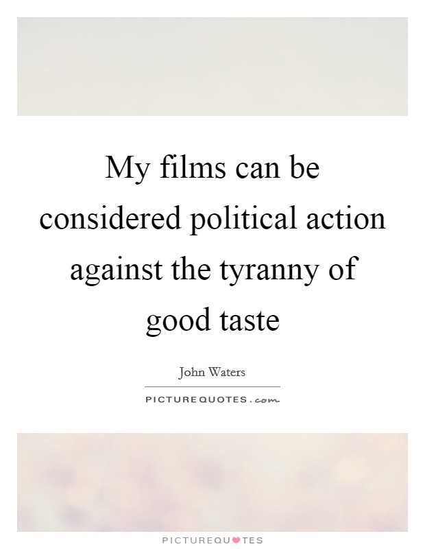 My films can be considered political action against the tyranny of good taste Picture Quote #1