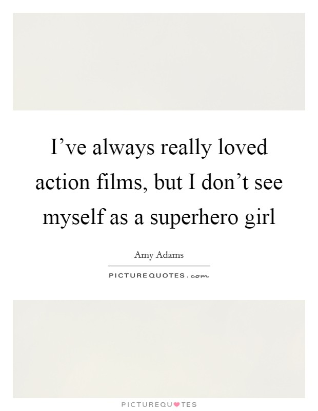 I've always really loved action films, but I don't see myself as a superhero girl Picture Quote #1