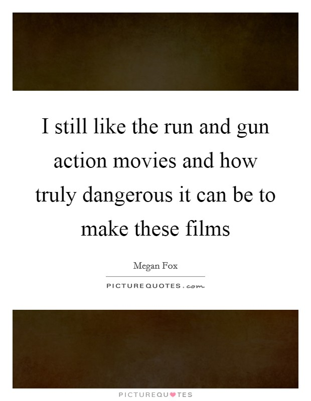 I still like the run and gun action movies and how truly dangerous it can be to make these films Picture Quote #1