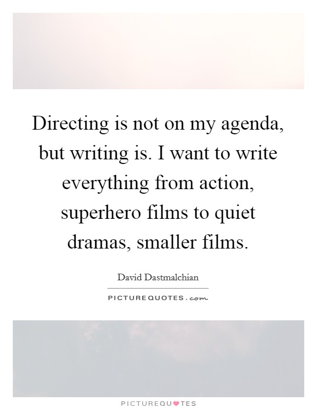 Directing is not on my agenda, but writing is. I want to write everything from action, superhero films to quiet dramas, smaller films Picture Quote #1