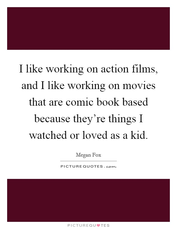 I like working on action films, and I like working on movies that are comic book based because they're things I watched or loved as a kid Picture Quote #1