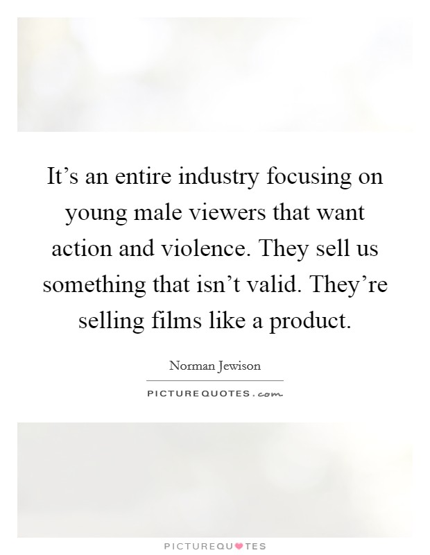 It's an entire industry focusing on young male viewers that want action and violence. They sell us something that isn't valid. They're selling films like a product Picture Quote #1
