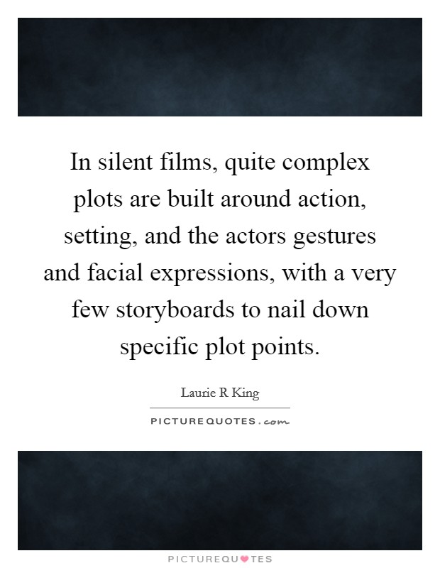 In silent films, quite complex plots are built around action, setting, and the actors gestures and facial expressions, with a very few storyboards to nail down specific plot points Picture Quote #1