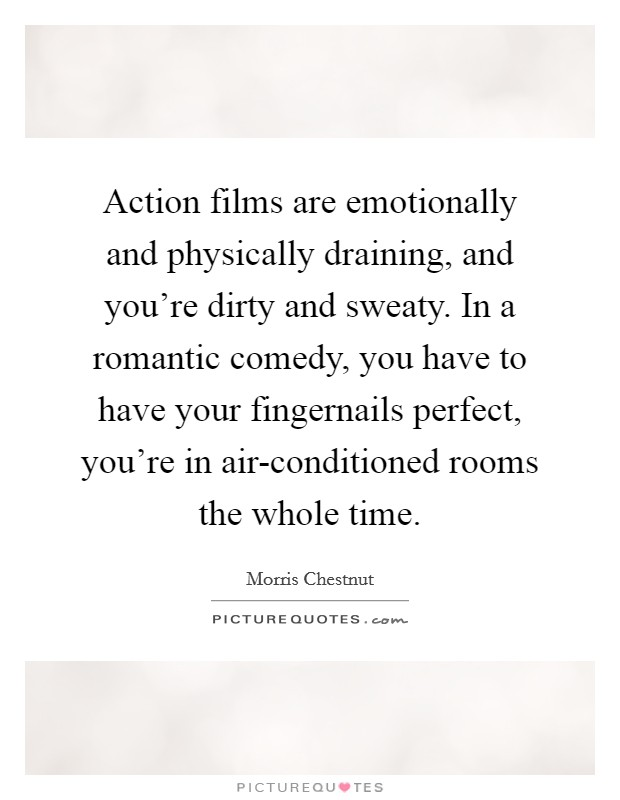 Action films are emotionally and physically draining, and you're dirty and sweaty. In a romantic comedy, you have to have your fingernails perfect, you're in air-conditioned rooms the whole time Picture Quote #1