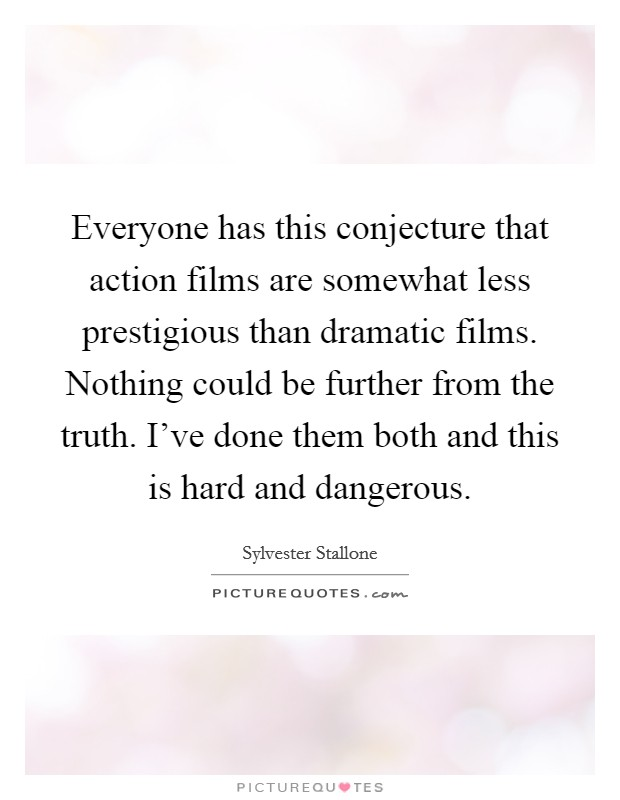 Everyone has this conjecture that action films are somewhat less prestigious than dramatic films. Nothing could be further from the truth. I've done them both and this is hard and dangerous Picture Quote #1