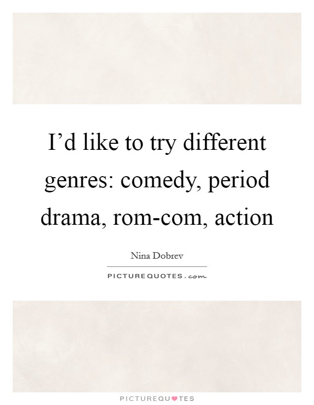 I'd like to try different genres: comedy, period drama, rom-com, action Picture Quote #1