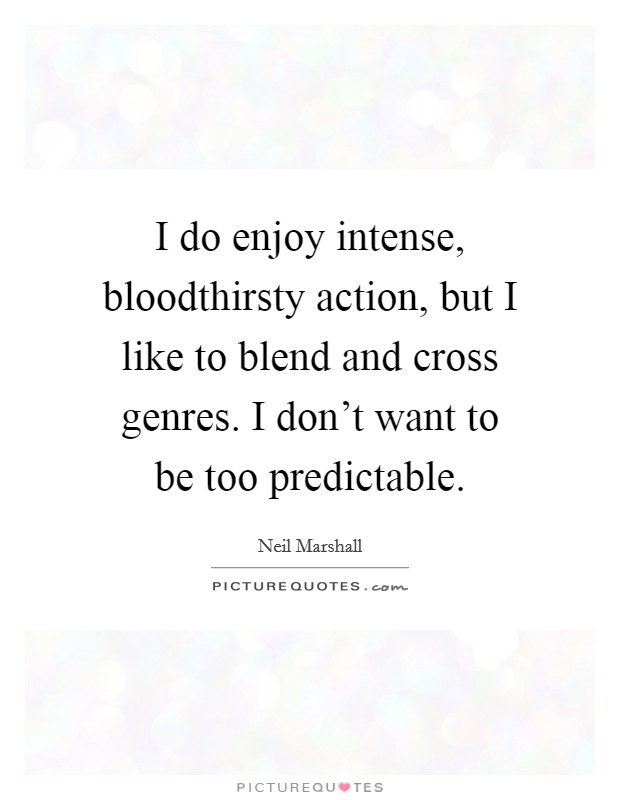 I do enjoy intense, bloodthirsty action, but I like to blend and cross genres. I don't want to be too predictable Picture Quote #1