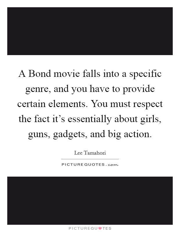 A Bond movie falls into a specific genre, and you have to provide certain elements. You must respect the fact it's essentially about girls, guns, gadgets, and big action Picture Quote #1