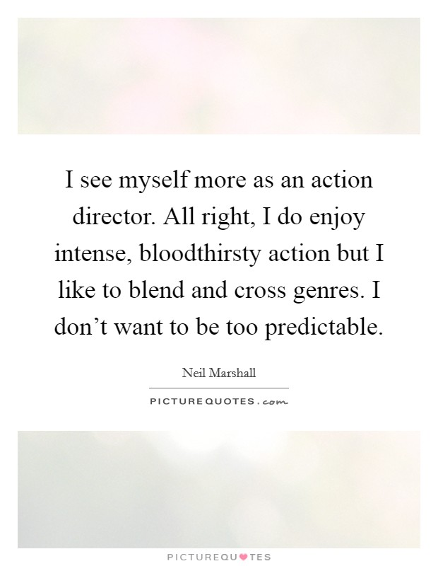 I see myself more as an action director. All right, I do enjoy intense, bloodthirsty action but I like to blend and cross genres. I don't want to be too predictable Picture Quote #1