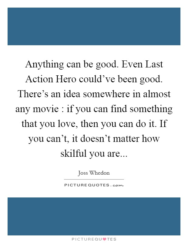 Anything can be good. Even Last Action Hero could've been good. There's an idea somewhere in almost any movie : if you can find something that you love, then you can do it. If you can't, it doesn't matter how skilful you are Picture Quote #1