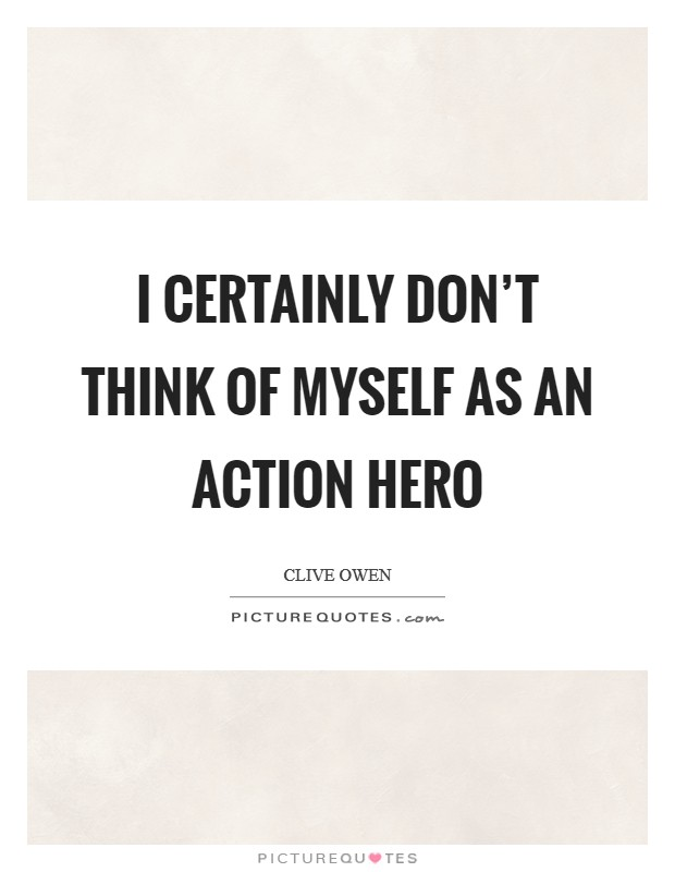 I certainly don't think of myself as an action hero Picture Quote #1