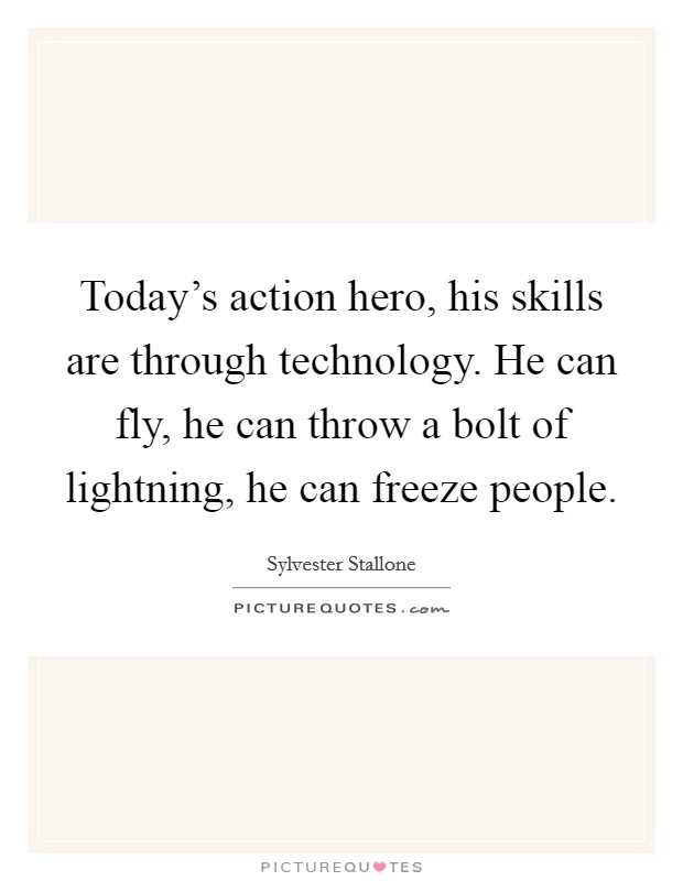 Today's action hero, his skills are through technology. He can fly, he can throw a bolt of lightning, he can freeze people Picture Quote #1