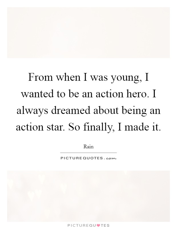 From when I was young, I wanted to be an action hero. I always dreamed about being an action star. So finally, I made it Picture Quote #1
