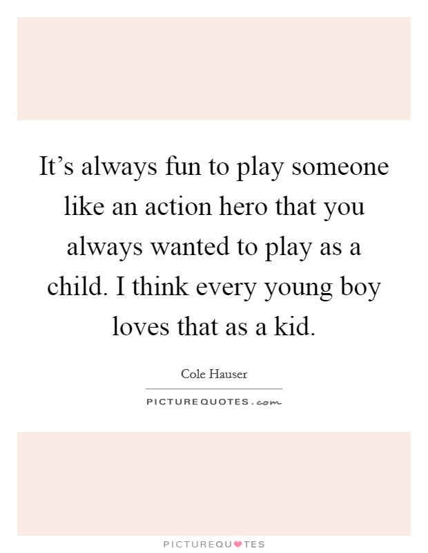 It's always fun to play someone like an action hero that you always wanted to play as a child. I think every young boy loves that as a kid Picture Quote #1