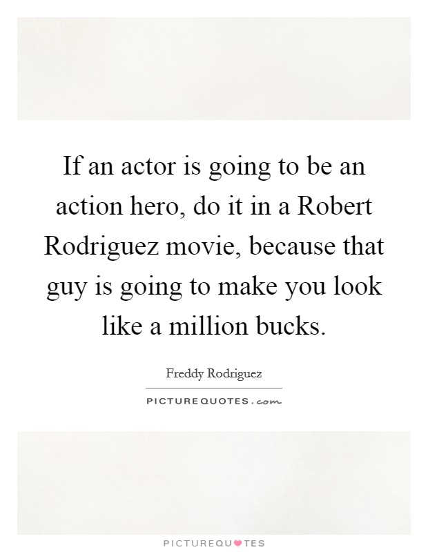 If an actor is going to be an action hero, do it in a Robert Rodriguez movie, because that guy is going to make you look like a million bucks Picture Quote #1
