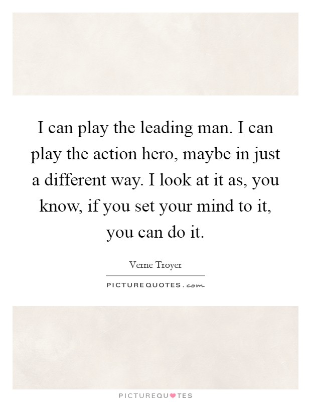 I can play the leading man. I can play the action hero, maybe in just a different way. I look at it as, you know, if you set your mind to it, you can do it Picture Quote #1