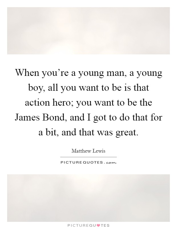 When you're a young man, a young boy, all you want to be is that action hero; you want to be the James Bond, and I got to do that for a bit, and that was great Picture Quote #1