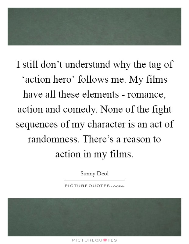 I still don't understand why the tag of 'action hero' follows me. My films have all these elements - romance, action and comedy. None of the fight sequences of my character is an act of randomness. There's a reason to action in my films Picture Quote #1
