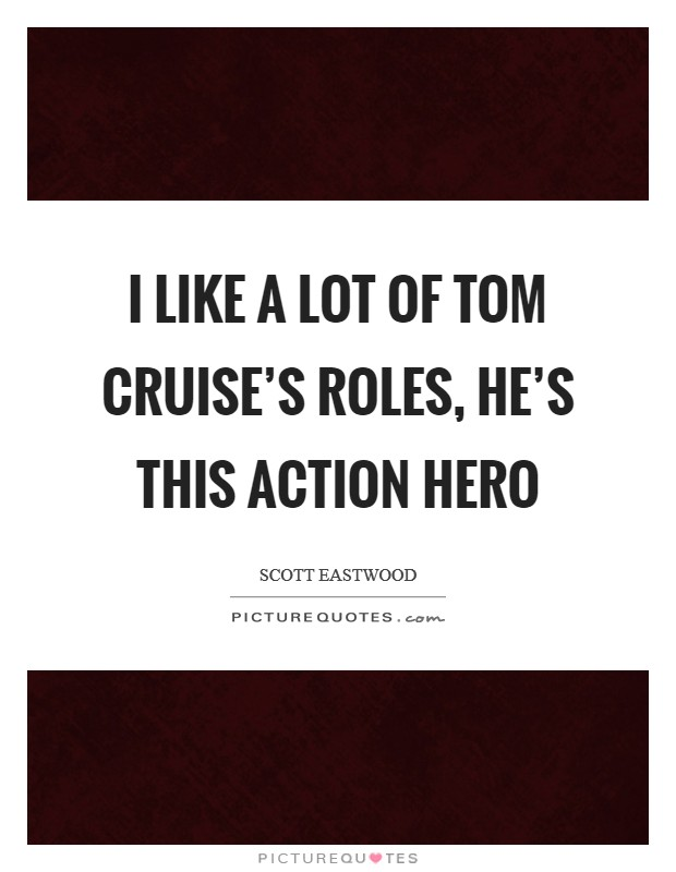I like a lot of Tom Cruise's roles, he's this action hero Picture Quote #1