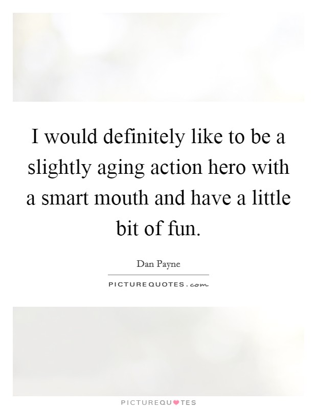 I would definitely like to be a slightly aging action hero with a smart mouth and have a little bit of fun Picture Quote #1