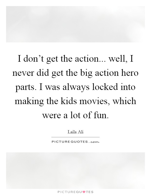 I don't get the action... well, I never did get the big action hero parts. I was always locked into making the kids movies, which were a lot of fun Picture Quote #1