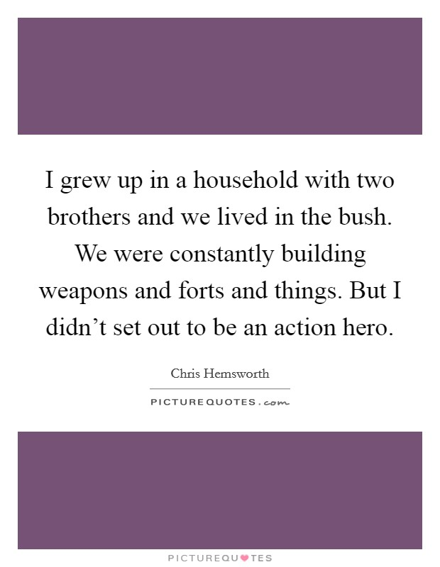 I grew up in a household with two brothers and we lived in the bush. We were constantly building weapons and forts and things. But I didn't set out to be an action hero Picture Quote #1