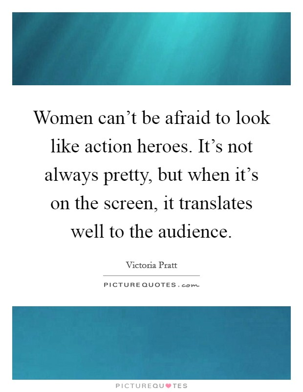 Women can't be afraid to look like action heroes. It's not always pretty, but when it's on the screen, it translates well to the audience Picture Quote #1