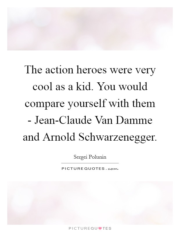 The action heroes were very cool as a kid. You would compare yourself with them - Jean-Claude Van Damme and Arnold Schwarzenegger Picture Quote #1