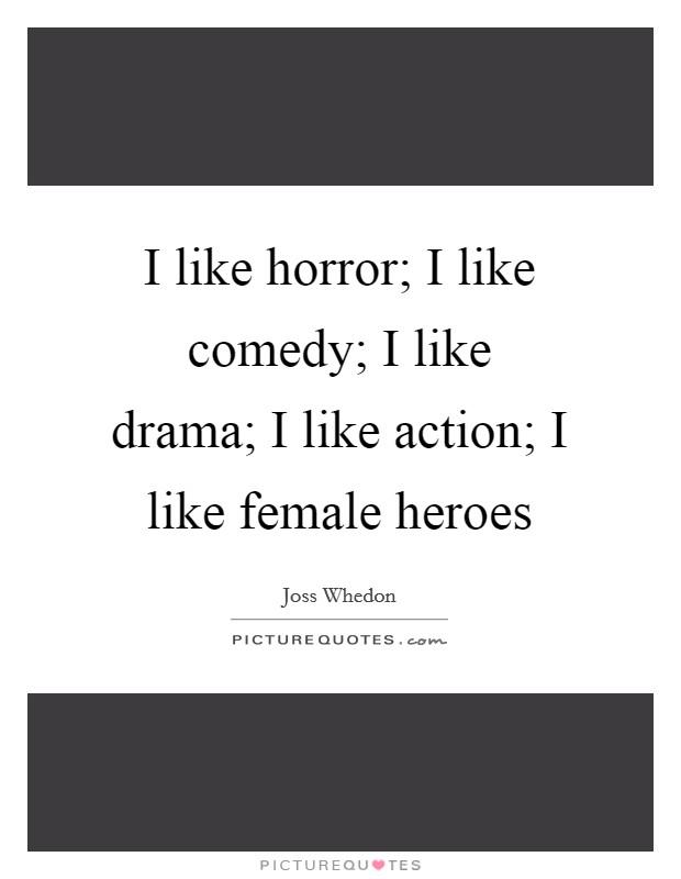 I like horror; I like comedy; I like drama; I like action; I like female heroes Picture Quote #1