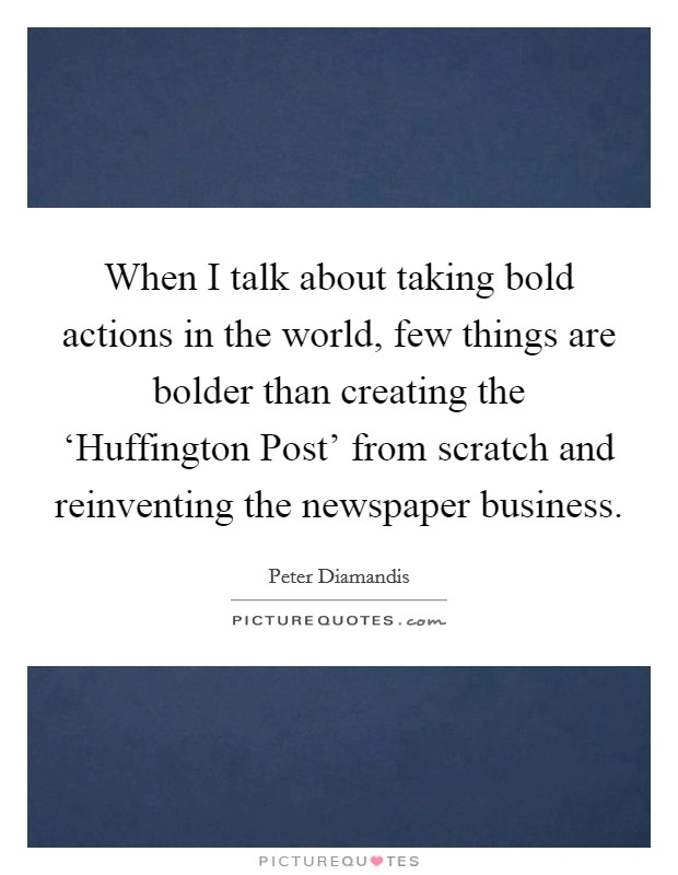 When I talk about taking bold actions in the world, few things are bolder than creating the 'Huffington Post' from scratch and reinventing the newspaper business Picture Quote #1